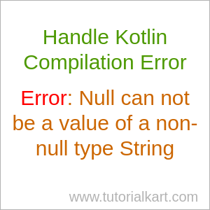 Handle Kotlin Compilation Error Null can not be a value of a non-null type String - Kotlin Tutorial - www.tutorialkart.com